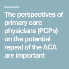 The Perspectives Of Primary Care Physicians Pcps On The Potential Repeal Of The Aca Are Important Primary Care Physician Primary Care Health Care