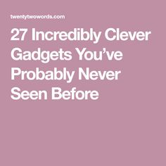 27 Incredibly Clever Gadgets You've Probably Never Seen Before