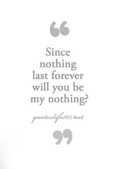 Since nothing lasts forever, will you be my nothing?