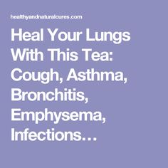 Heal Your Lungs With This Tea: Cough, Asthma, Bronchitis, Emphysema, Infections…