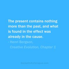 Quote Of The Day: November 2013 - The present contains nothing more than the past, and what is found in the effect was already in the cause. Henri Bergson, Best Quotes, Life Quotes, He Said She Said, Different Quotes, Make Me Happy, Good People, Octopus, Quote Of The Day