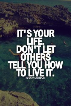 It's your life don't let others tell you how to live it.