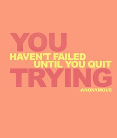 Don't give up, get up and try again. You only fail when you quit trying!