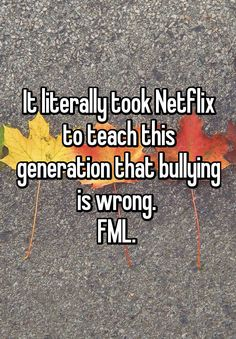 It literally took Netflix to teach this generation that bullying is wrong.  FML.