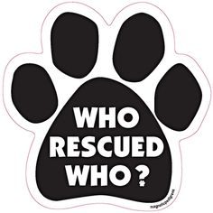 """Who Rescued Who? Paw Print Car - Dog Magnets  http://www.inspiredbrush.com/dogmagnets-p6.html Who Rescued Who? Paw Print Car - Dog Magnets - Dog Breed Car Magnets Large 5"""" x 5"""" Show your love for your Dog. Magnets are screen printed on magnetic material with long lasting UV inks. All are made in the USA. Great for gift giving! Flexible weatherproof magnets for your refridgerator, car, truck or mailbox. Packaged by Persons with Disabilities. More Dog Paw Captions"""