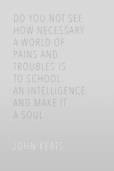 Do you not see how necessary a world of pains and troubles is to school an intelligence and make it a soul? / John Keats #Quotes