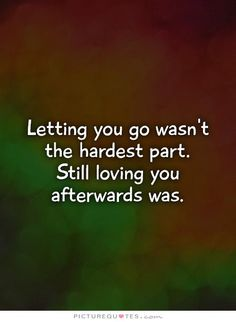 Letting you go wasn't the hardest part. Still loving you afterwards was. Picture Quotes.
