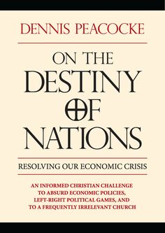Dennis Peacocke's latest book On the Destiny of Nations: Resolving Our Economic Crisis. Dennis provides an informed Christian challenge to absurd economic policies, left-right political games, and a frequently irrelevant church while providing practical, principle based solutions. Paperback, 185 pages.     Look Inside the Book