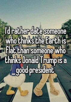 That's quite a toss up, but yes, it would be easier to smile and nod while my date rambled on about a flat earth. Thank goodness, I'm not dating and thank goodness my husband is not only an intelligent, compassionate and loving atheist, but, like me, he hasn't voted for a Republican in his whole life. Fuck Trump and all his little, fascist loving trumptards.