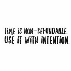 Live with intention ~ your time is non-refundable.