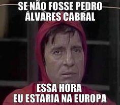 Se não fosse Pedro Álvares Cabral essa hora eu estaria na Europa