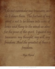 I do not surrender my treasures, nor do I share them. The fortune of my spirit is not to be blown into coins of brass and flung to the winds as alms for the poor of the spirit. I guard my treasures: my thought, my will, my freedom. And the greatest of these is freedom.   #Freedom #AynRand #Anthem
