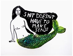 """Shit Doesn't Have to Make Sense - print by Carissa Potter and Heather Van Winckle of People I've Loved. If you pledge $45 to their Kickstarter campaign, you'll get an 11"""" x 14"""" hand pressed print of this glorious, poignant image."""