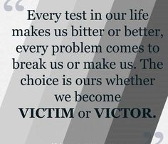 """Every test in our life makes us bitter or better, every problem comes to break us or make us. The choice is ours whether we become VICTIM or VICTOR."" … As Viktor Frankl http://pinterest.com/pin/24066179232797545 wisely observed, ""Everything can be taken from a man but one thing: the last of human freedoms—to choose one's attitude in any given set of circumstances, to choose one's own way."" ... Join me on http://twitter.com/alanhedquist for more—to uplift and brighten your day!"