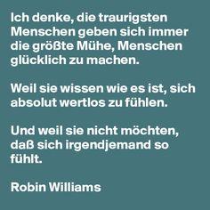 Ich denke, die traurigsten Menschen geben sich immer die größte Mühe, Menschen glücklich zu machen. Weil sie wissen wie es ist, sich absolut wertlos zu fühlen. Und weil sie nicht möchten, daß sich irgendjemand so fühlt. Robin Williams