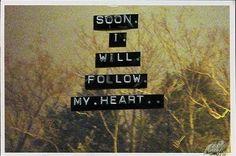 Not soon! I follow my heart TODAY!