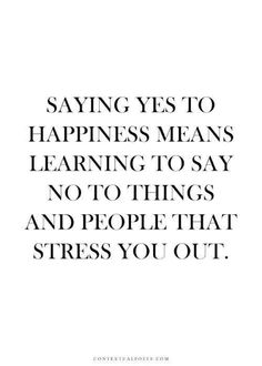 Saying yes to happiness means learning to say no to things and people that stress you out