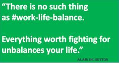 """""""There is no such thing as #work-life-balance.  Everything worth fighting for unbalances your life."""""""