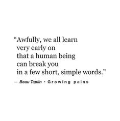 """Awfully, we all learn very early on that a human being can break you in a few short, simple words."" — Beau Taplin"