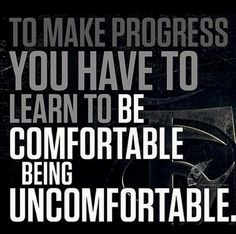 To make progress you have to learn to be comfortable being uncomfortable.