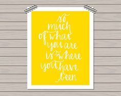 Details:  Print quote: so much of what you are is where you have been  Print size: 8 X 10 (for easy framing)  Colors: yellow with white