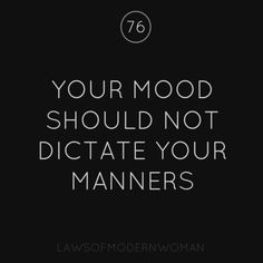 Your mood should not dictate your manners!
