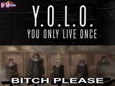 Yolo; the biggest lie told to all those in Anime history.