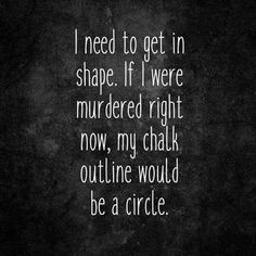 I need to get in shape. If I were murdered right now, my chalk outline would be a circle. #LMAO #RoundIsAShape