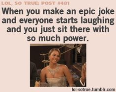 When you make an epic joke and everyone starts laughing and you just sit there with so much power.