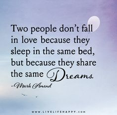 Two people don't fall in love because they sleep in the same bed, but because they share the same dreams. - Mark Amend