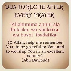 Oh Allah, help me remember You, to be grateful to You, and to worship You in an excellent manner.
