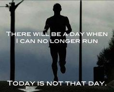 """There will be a day when I can no longer run. Today is not that day."" RunItOut.com"