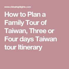 How to Plan a Family Tour of Taiwan, Three or Four days Taiwan tour Itinerary