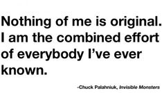 (nothing of me is original,i am the combined effor of everybody i've known,verbal,quote,invisible monsters) Frases Indie, Indie Quotes, Cliche Quotes, The Words, Cool Words, Great Quotes, Quotes To Live By, Inspirational Quotes, Motivational Monday