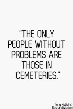 The only people without problems are those in cemeteries.