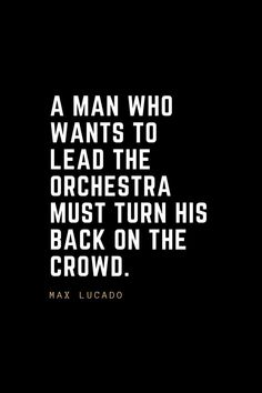 Top 100 Leadership Quotes Inspirational Leadership Quotes A man who wants to lead the orchestra must turn his back on the crowd. Life Quotes Love, Great Quotes, Quotes To Live By, Inspirational Quotes, Motivational Quotes For Men, Motivational Leadership, Quotable Quotes, Wisdom Quotes, Me Quotes