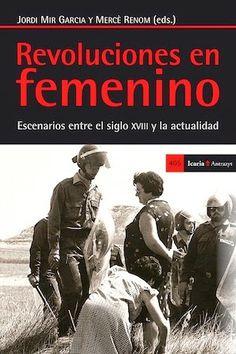 Revoluciones en femenino : escenarios entre el siglo XVIII y la actualidad / Jordi Mir, Mercè Renom (eds.) Barcelona : Icaria, 2014 [05] 254 p. Colección: Antrazyt ; 405 ISBN 9788498885811 / 19 € / ES / ENS / REC / Activismo / Feminismo / Género / Movimientos sociales / Mujeres - Historia / Sociología