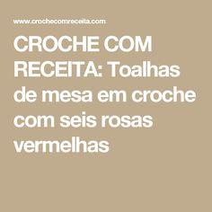CROCHE COM RECEITA: Toalhas de mesa em croche com seis rosas vermelhas