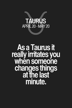 As a Taurus it really irritates you when someone changes things at the last minute. Taurus | Taurus Quotes | Taurus Zodiac Signs