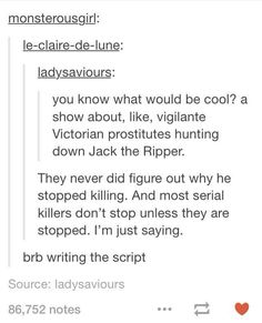 writing prompt // you know what would be cool? a show about, like, vigilante Victorian prostitutes hunting down Jack the Ripper Writing Advice, Writing Help, Writing A Book, Writing Ideas, Dialogue Prompts, Story Prompts, Otp Prompts, Story Inspiration, Writing Inspiration