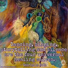 Dancing, singing, storytelling and silence are the four universal healing salves. ~ Gabrielle Roth .. WILD WOMAN SISTERHOODॐ #WildWomanSisterhood #repinned #gabrielleroth #danceyourprayers #wehavecometobedanced #wildwomanmedicine #healing #EmbodyYourWildNature