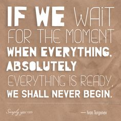 Inspiring Quotes: If we wait for the moment when everything, absolutely everything, is ready we shall never begin.