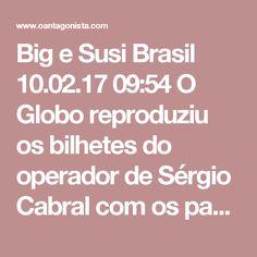 Big e Susi  Brasil 10.02.17 09:54 O Globo reproduziu os bilhetes do operador de Sérgio Cabral com os pagamentos de propina a Luiz Fernando Pezão.  Os bilhetes mostram também os pagamentos a Big e Susi, respectivamente Sérgio Cabral e sua mulher.