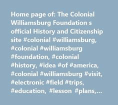 Home page of: The Colonial Williamsburg Foundation s official History and Citizenship site #colonial #williamsburg, #colonial #williamsburg #foundation, #colonial #history, #idea #of #america, #colonial #williamsburg #visit, #electronic #field #trips, #education, #lesson #plans, #teacher #resources, #colonial #williamsburg #journal, #donate, #eighteenth-century #clothing, #colonial #williamsburg #museums, #bassett #hall, #dewitt #wallace #museum, #african #american #studies, #thomas…
