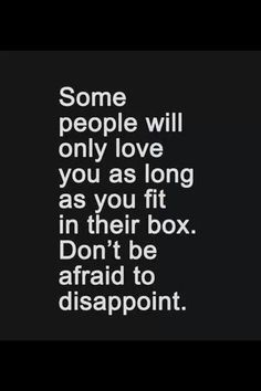 Yes. And once you don't fit in their box anymore, they walk away.