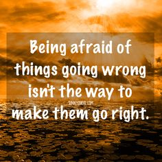 being afraid of things going wrong isn't the way to make them go right.