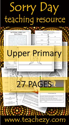 Sorry Day Upper Primary Pack. Includes: Ideas, curriculum links, web links, word walls, worksheets, Y chart activity, writing paper, flags and flag activity, word search, colouring, flag research and timeline activity at 2 levels.Suitable Years 5&6 27 Pages www.teachezy.com