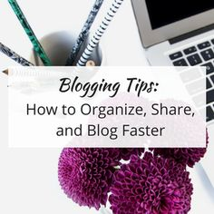 Blogging Tips: How to Organize, Share, and Blog Faster