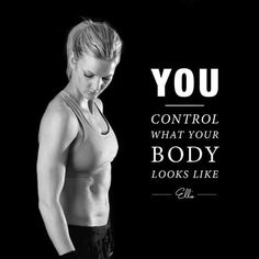 You control your body, make it the best it can be!