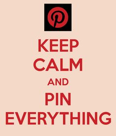 KEEP CALM AND PIN EVERYTHING